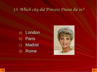 13. Which city did Princess Diana die in? London Paris Madrid Rome