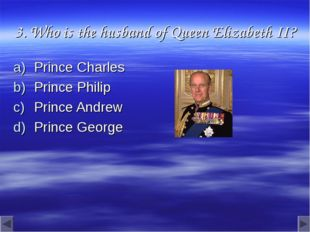 3. Who is the husband of Queen Elizabeth II? Prince Charles Prince Philip Pri