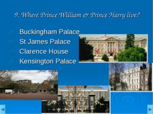 9. Where Prince William & Prince Harry live? Buckingham Palace St James Palac