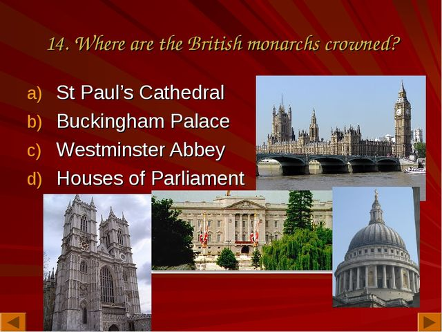 14. Where are the British monarchs crowned? St Paul's Cathedral Buckingham Pa...