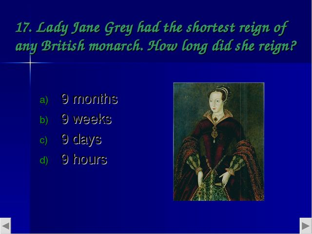 17. Lady Jane Grey had the shortest reign of any British monarch. How long di...