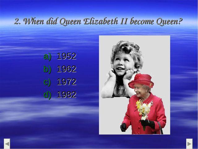 2. When did Queen Elizabeth II become Queen? 1952 1962 1972 1982
