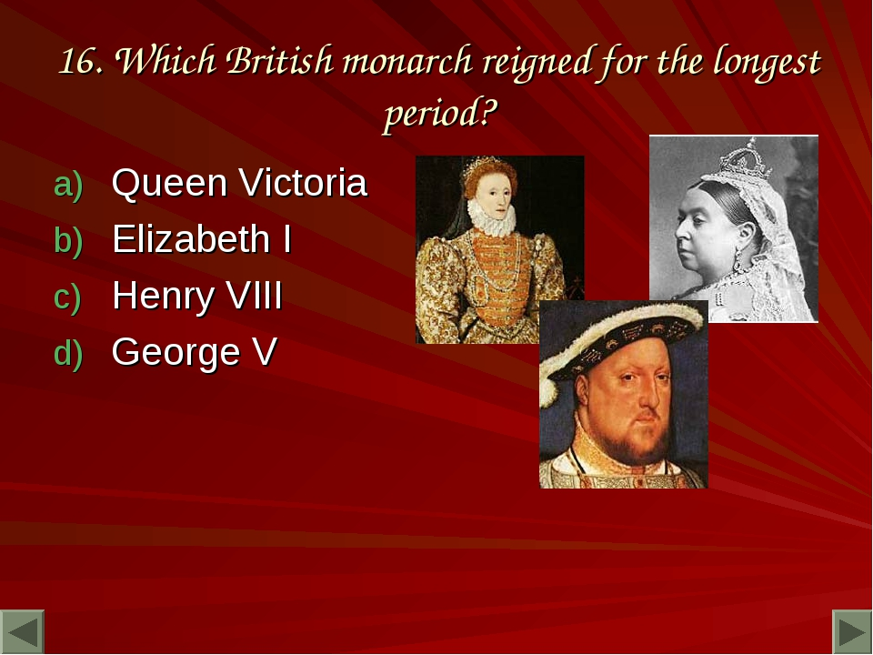 16. Which British monarch reigned for the longest period? Queen Victoria Eliz...