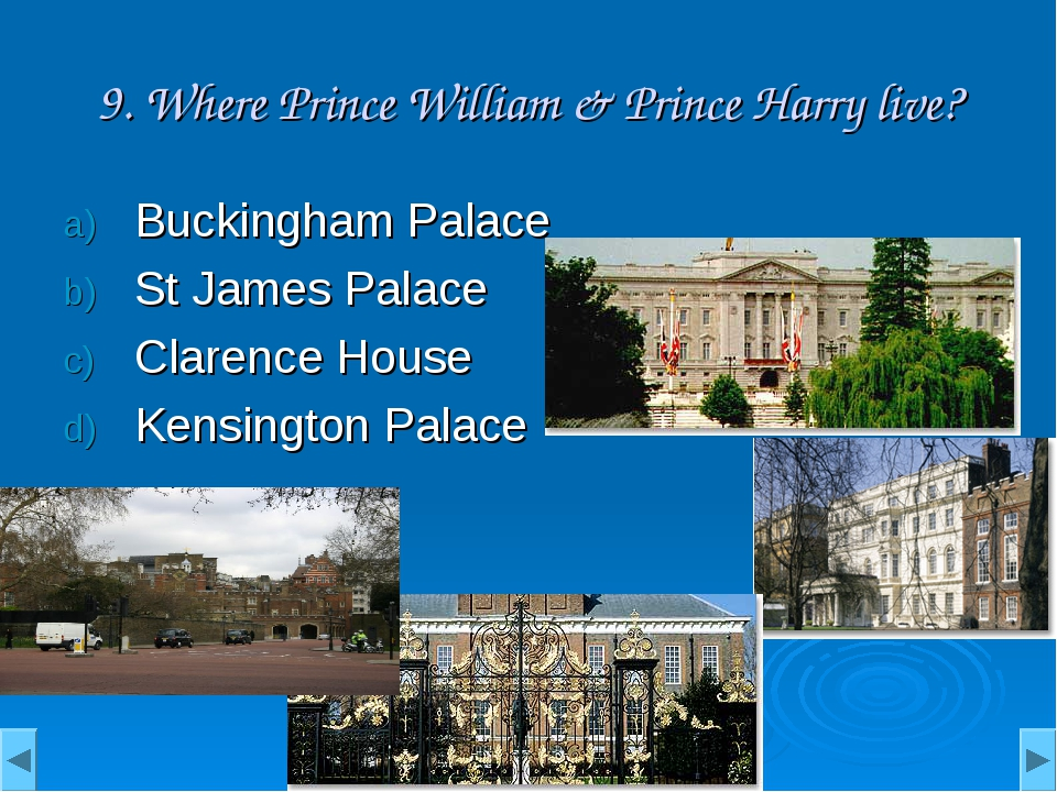 9. Where Prince William & Prince Harry live? Buckingham Palace St James Palac...
