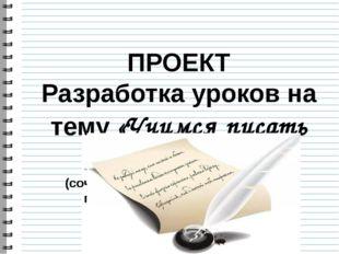 ПРОЕКТ Разработка уроков на тему «Учимся писать сочинение» (сочинение разного