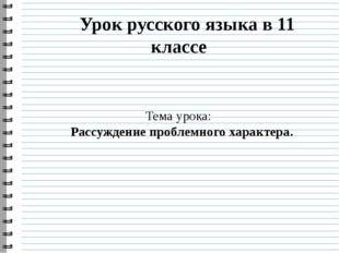 Урок русского языка в 11 классе Тема урока: Рассуждение проблемного характера.