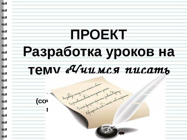ПРОЕКТ Разработка уроков на тему «Учимся писать сочинение» (сочинение разного...