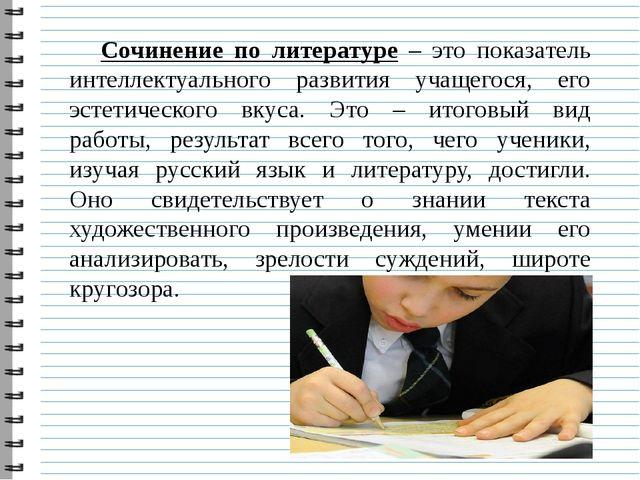 Сочинение по литературе – это показатель интеллектуального развития учащегося...