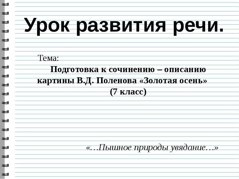 Тема: Подготовка к сочинению – описанию картины В.Д. Поленова «Золотая осень»...