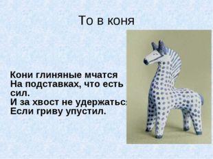 То в коня  Кони глиняные мчатся На подставках, что есть сил. И за хвост не у