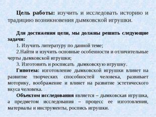 Цель работы: изучить и исследовать историю и традицию возникновения дымковск