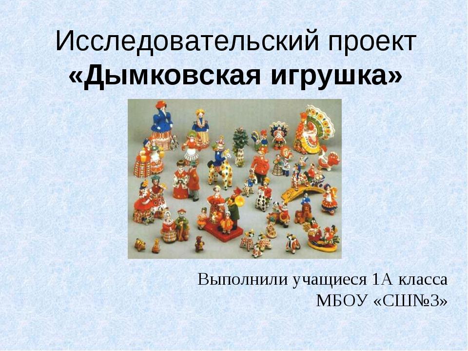 Исследовательский проект «Дымковская игрушка» Выполнили учащиеся 1А класса МБ...