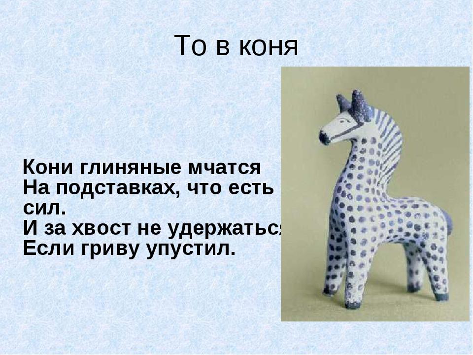 То в коня  Кони глиняные мчатся На подставках, что есть сил. И за хвост не у...