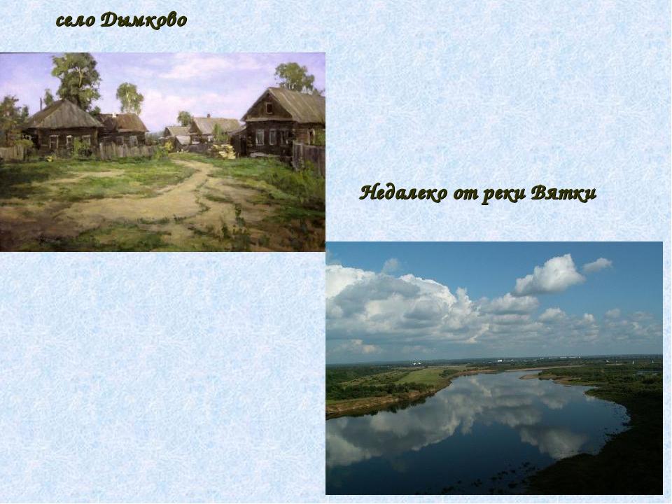 Недалеко от реки Вятки село Дымково