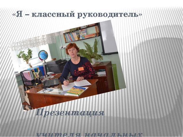 «Я – классный руководитель» Презентация учителя начальных классов Ларисы Ива...