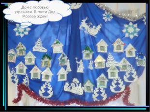 Дом с любовью украшаем. В гости Дед Мороза ждем!