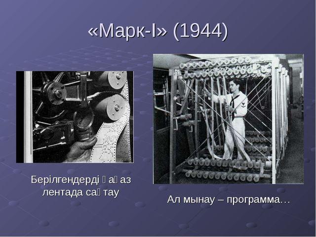 «Марк-I» (1944) Берілгендерді қағаз лентада сақтау Ал мынау – программа…
