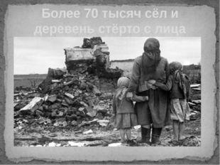 Более 70 тысяч сёл и деревень стёрто с лица земли.