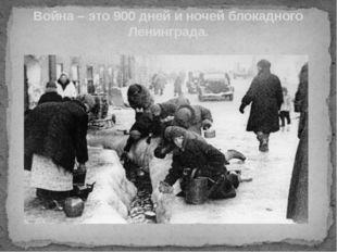 Война – это 900 дней и ночей блокадного Ленинграда.