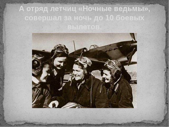 А отряд летчиц «Ночные ведьмы», совершал за ночь до 10 боевых вылетов.