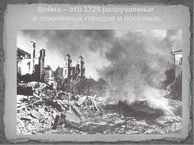 Война – это 1725 разрушенных и сожжённых городов и посёлков.