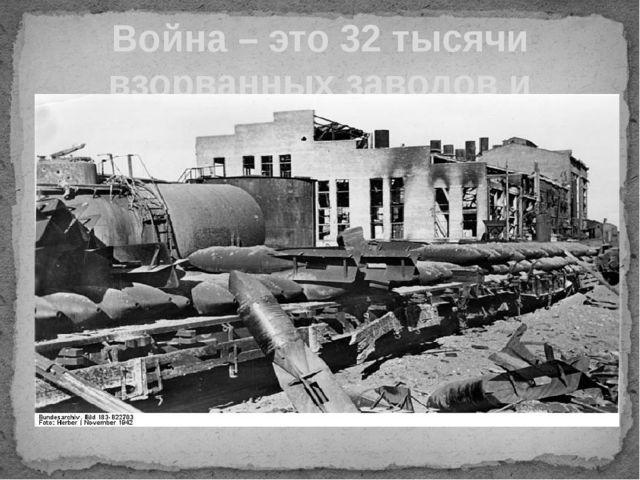 Война – это 32 тысячи взорванных заводов и фабрик.