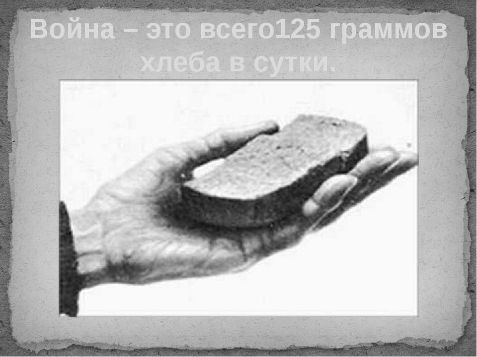 Война – это всего125 граммов хлеба в сутки.