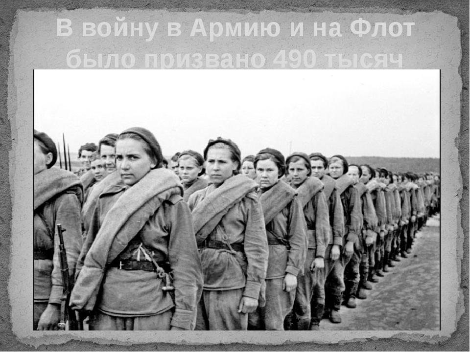В войну в Армию и на Флот было призвано 490 тысяч женщин.