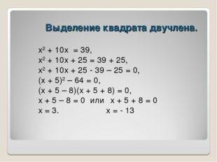 Выделение квадрата двучлена. х2 + 10х = 39, х2 + 10х + 25 = 39 + 25, х2 + 10х