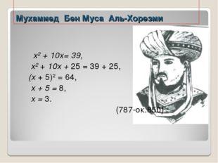 Мухаммед Бен Муса Аль-Хорезми х2 + 10х= 39, х2 + 10х + 25 = 39 + 25, (х + 5)2