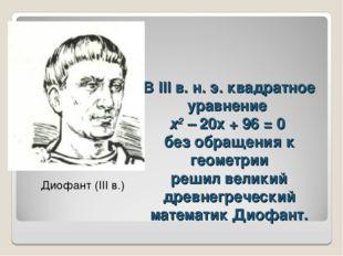 В III в. н. э. квадратное уравнение х2 – 20х + 96 = 0 без обращения к геометр