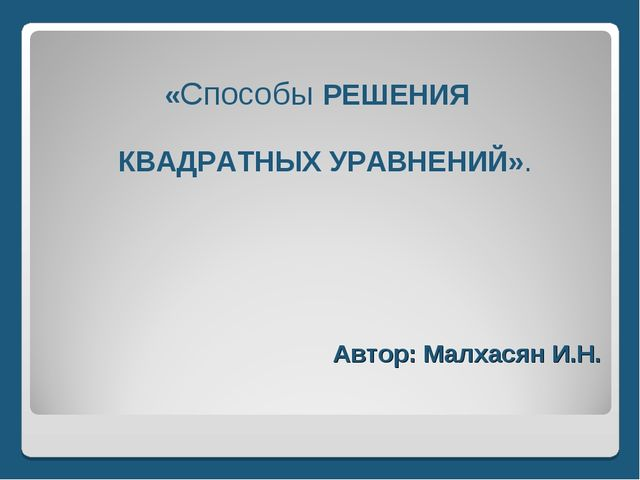 Автор: Малхасян И.Н. «Способы РЕШЕНИЯ КВАДРАТНЫХ УРАВНЕНИЙ».