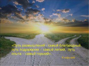 «Путь размышлений - самый благородный, путь подражания – самый легкий, путь