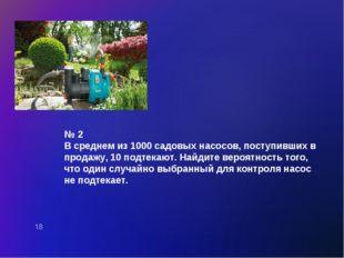 № 2 В среднем из 1000 садовых насосов, поступивших в продажу, 10 подтекают. Н