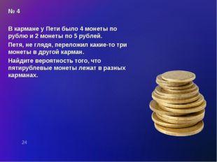 № 4 В кармане у Пети было 4 монеты по рублю и 2 монеты по 5 рублей. Петя, не