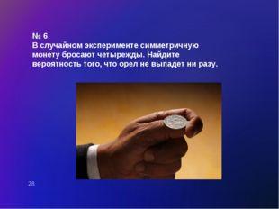 № 6 В случайном эксперименте симметричную монету бросают четырежды. Найдите в