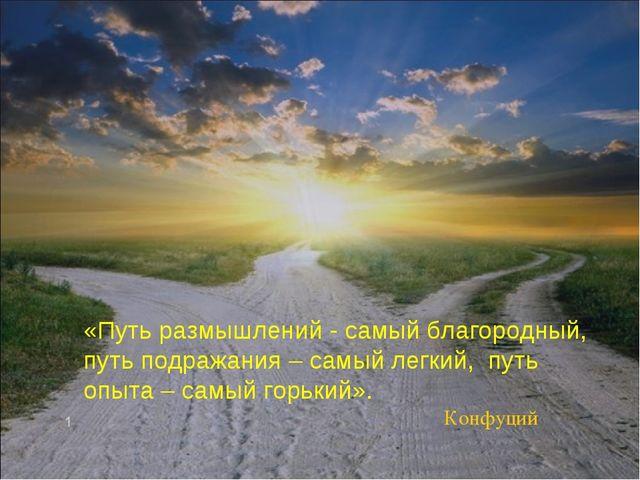 «Путь размышлений - самый благородный, путь подражания – самый легкий, путь...
