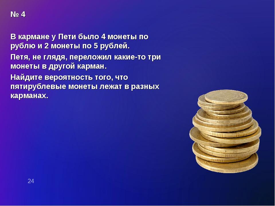 № 4 В кармане у Пети было 4 монеты по рублю и 2 монеты по 5 рублей. Петя, не...