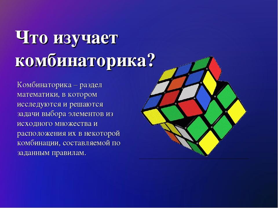 Что изучает комбинаторика? Комбинаторика – раздел математики, в котором иссле...