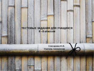 ТЕСТОВЫЕ ЗАДАНИЯ ДЛЯ УЧАЩИХСЯ 8 –9 классов Слесарева Ю.В. Учитель технологии