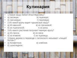 Кулинария 1.Какую кашу любил Илья Муромец? а) овсяную; в) пшенную; б) гречнев