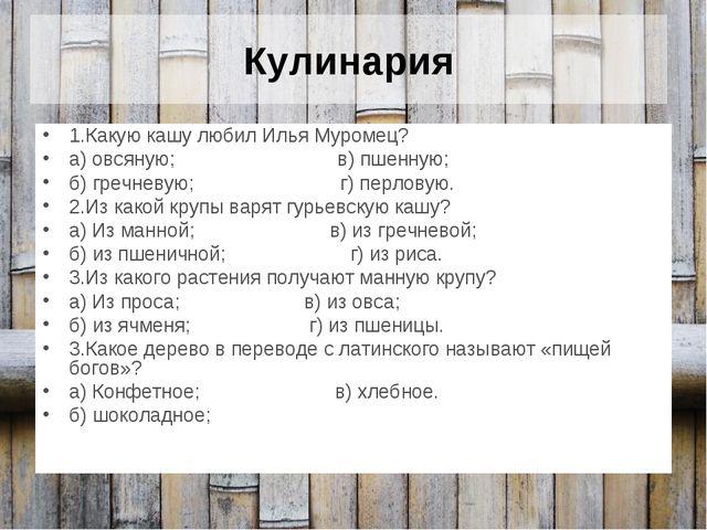 Кулинария 1.Какую кашу любил Илья Муромец? а) овсяную; в) пшенную; б) гречнев...