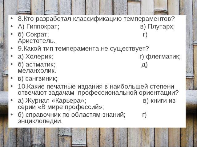 8.Кто разработал классификацию темпераментов? А) Гиппократ; в) Плутарх; б) Со...