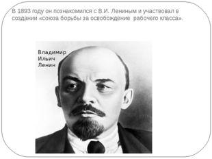 В 1893 году он познакомился с В.И. Лениным и участвовал в создании «союза бор