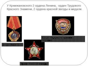 У Кржижановского 2 ордена Ленина, орден Трудового Красного Знамени, 2 ордена