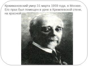 Кржижановский умер 31 марта 1959 года, в Москве. Его прах был помещен в урне