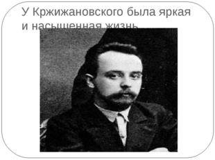 У Кржижановского была яркая и насыщенная жизнь.
