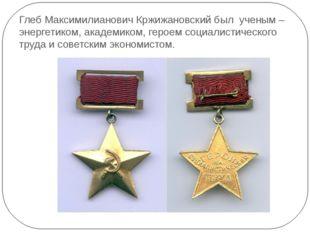 Глеб Максимилианович Кржижановский был ученым – энергетиком, академиком, геро