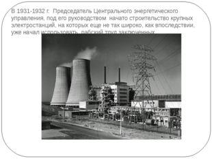 В 1931-1932 г. Председатель Центрального энергетического управления, под его