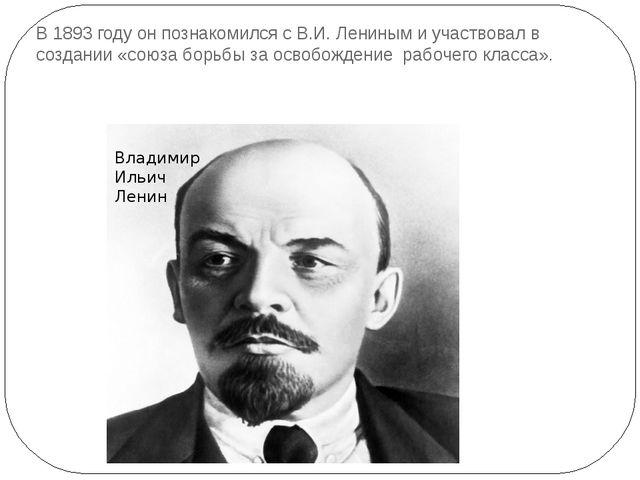 В 1893 году он познакомился с В.И. Лениным и участвовал в создании «союза бор...